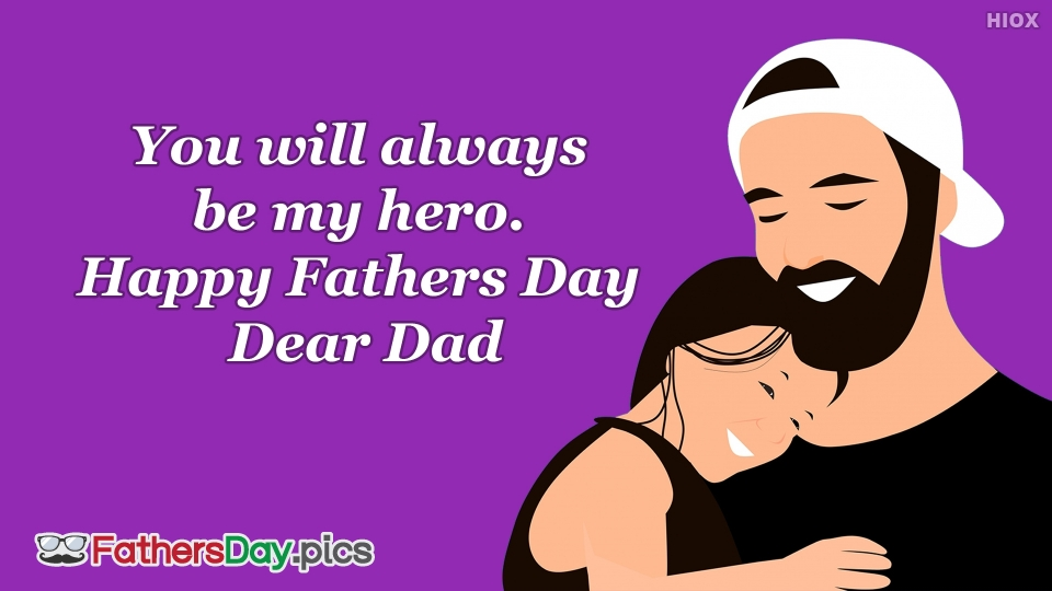 You Will Always Be My Hero. Happy Fathers Day Dear Dad